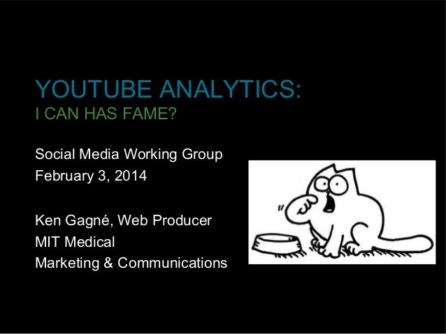 YOUTUBE ANALYTICS: I CAN HAS FAME? Social Media Working Group February 3, 2014 Ken Gagné, Web Producer MIT Medical Marketi...