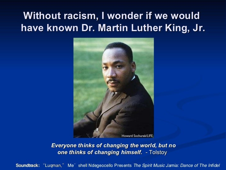 Without racism, I wonder if we would  have known Dr. Martin Luther King, Jr. Everyone thinks of changing the world, but no...