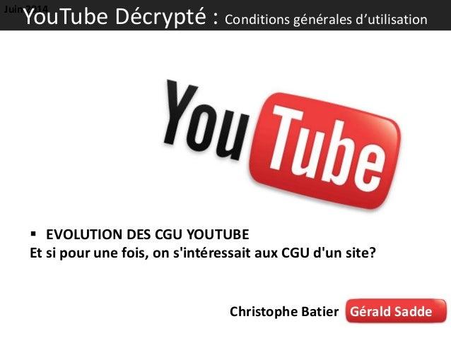  EVOLUTION DES CGU YOUTUBE Et si pour une fois, on s'intéressait aux CGU d'un site? Christophe Batier Gérald Sadde Juin 2...