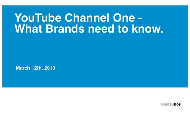 YouTube Channel One -What Brands need to know.March 12th, 2013
