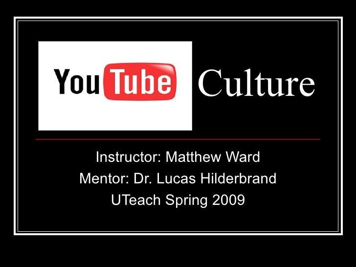 Culture Instructor: Matthew Ward Mentor: Dr. Lucas Hilderbrand UTeach Spring 2009