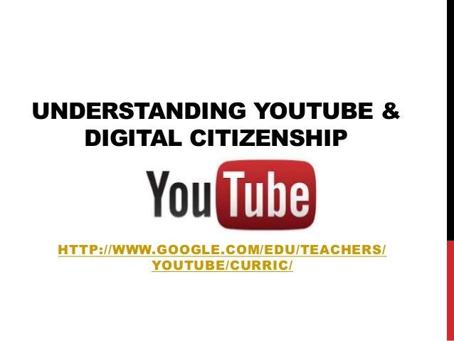 UNDERSTANDING YOUTUBE & DIGITAL CITIZENSHIP HTTP://WWW.GOOGLE.COM/EDU/TEACHERS/ YOUTUBE/CURRIC/