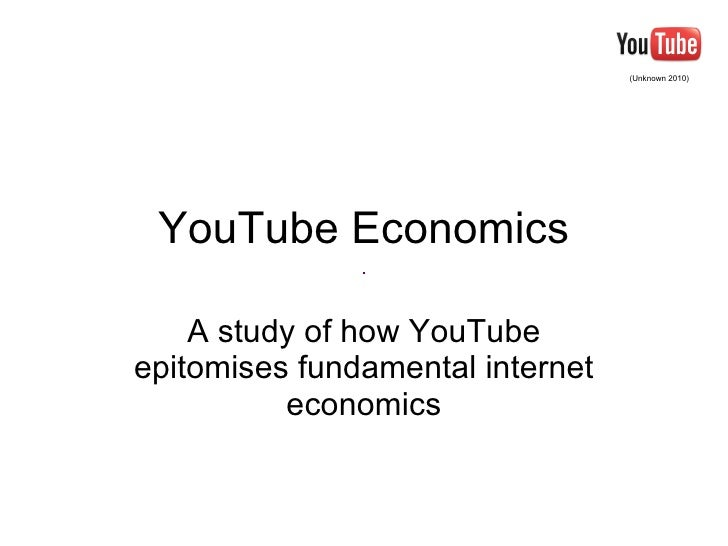 YouTube Economics A study of how YouTube epitomises fundamental internet economics (Unknown 2010)