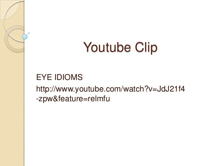 Youtube Clip<br />EYE IDIOMS<br />http://www.youtube.com/watch?v=JdJ21f4-zpw&feature=relmfu<br />