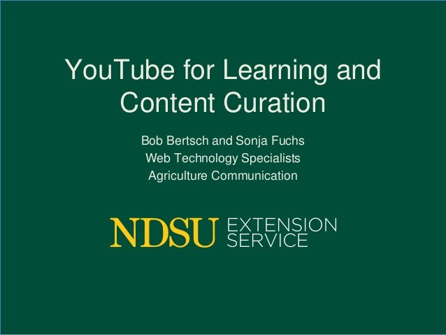 YouTube for Learning and Content Curation Bob Bertsch and Sonja Fuchs Web Technology Specialists Agriculture Communication