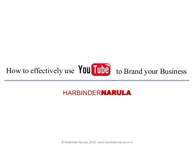 HARBINDERNARULAHow to effectively use to Brand your Business©	  Harbinder	  Narula,	  2013;	  www.harbindernarula.com