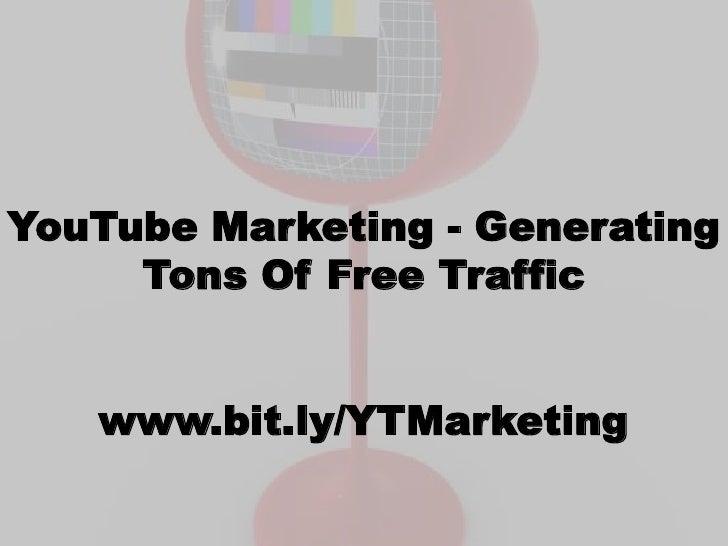 YouTube Marketing - Generating     Tons Of Free Traffic   www.bit.ly/YTMarketing