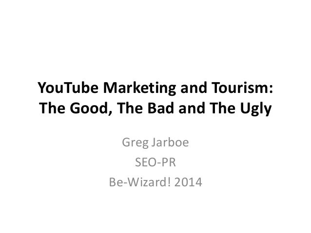 YouTube Marketing and Tourism: The Good, The Bad and The Ugly Greg Jarboe SEO-PR Be-Wizard! 2014
