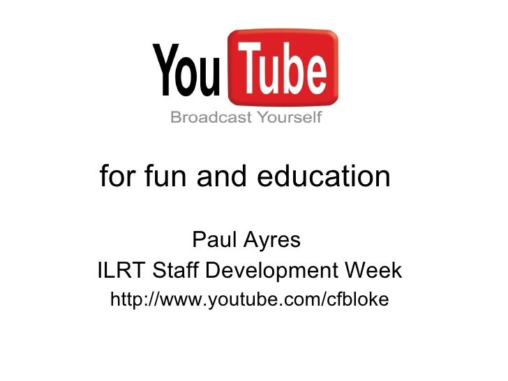 for fun and education Paul Ayres  ILRT Staff Development Week http://www. youtube .com/ cfbloke