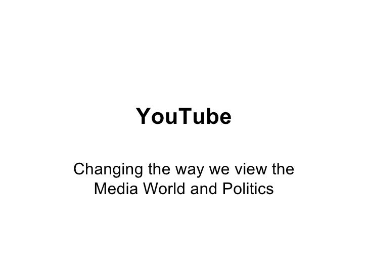 YouTube Changing the way we view the Media World and Politics