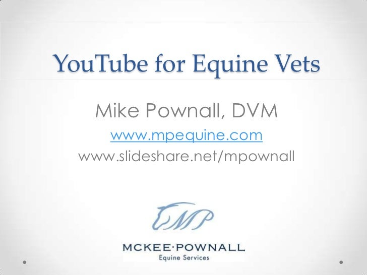 YouTube for Equine Vets    Mike Pownall, DVM     www.mpequine.com  www.slideshare.net/mpownall