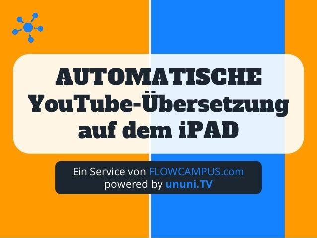 AUTOMATISCHE YouTube-Übersetzung auf dem iPAD Ein Service von FLOWCAMPUS.com powered by ununi.TV