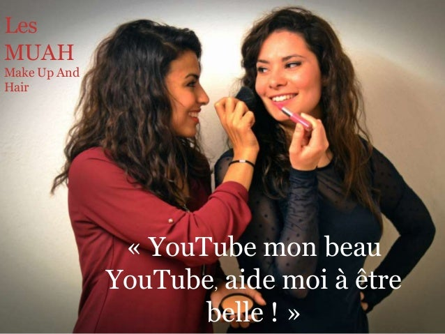 Les  MUAH  Make Up And  Hair  « YouTube mon beau  YouTube, aide moi à être  belle ! »