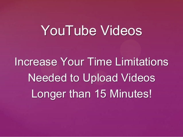 YouTube VideosIncrease Your Time Limitations   Needed to Upload Videos   Longer than 15 Minutes!
