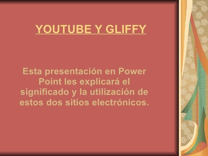 YOUTUBE Y GLIFFY Esta presentación en Power Point les explicará el significado y la utilización de estos dos sitios electr...