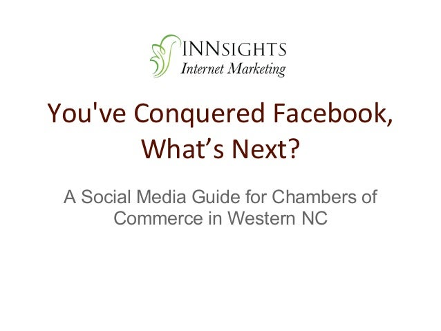 Youve Conquered Facebook,       What's Next? A Social Media Guide for Chambers of      Commerce in Western NC