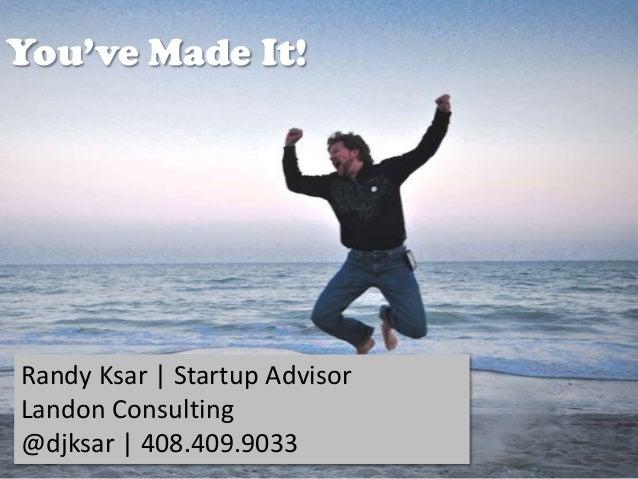 You've Made It!  Randy Ksar | Startup Advisor Landon Consulting @djksar | 408.409.9033 @djksar