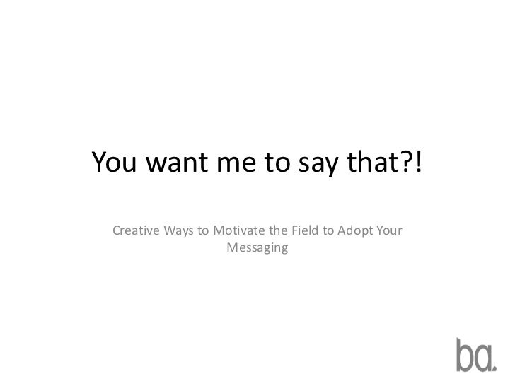 You want me to say that?! Creative Ways to Motivate the Field to Adopt Your                   Messaging