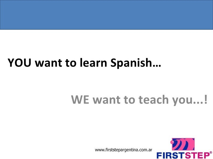 YOU want to learn Spanish… WE want to teach you...!