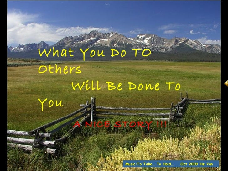 What You Do TO Others  Will Be Done To You A NICE STORY !!!   Oct 2009 He Yan Music:To Take… To Hold…