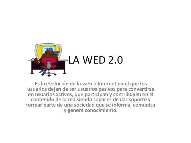 LA WED 2.0 Es la evolución de la web o Internet en el que los usuarios dejan de ser usuarios pasivos para convertirse en u...