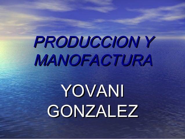 PRODUCCION YMANOFACTURA  YOVANI GONZALEZ