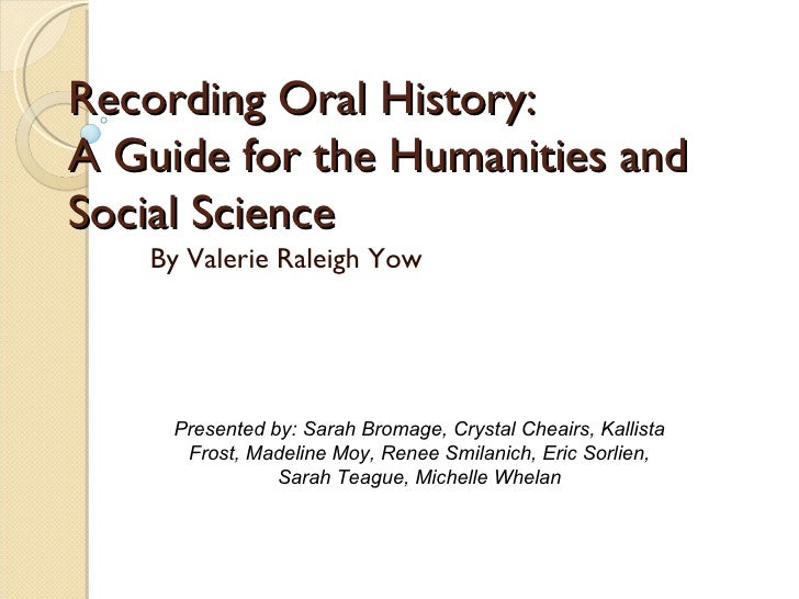 Recording Oral History:  A Guide for the Humanities and Social Science By Valerie Raleigh Yow Presented by: Sarah Bromage,...