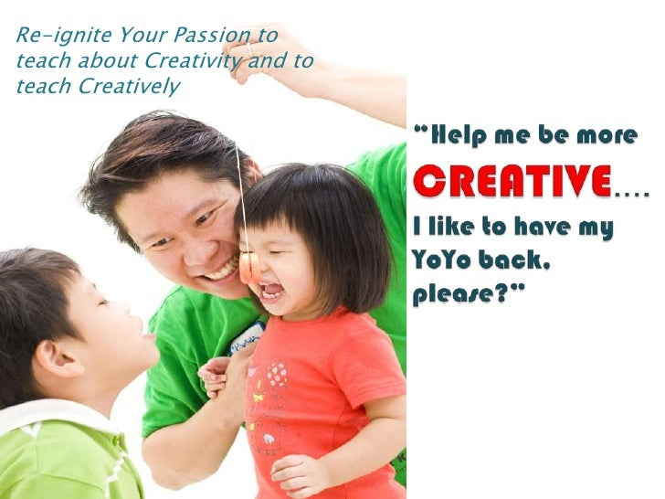 """Re-ignite Your Passion to teach about Creativity and to teach Creatively<br />""""Help me be morecreative.... I like to have ..."""