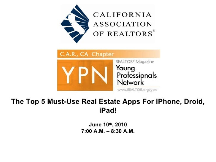 The Top 5 Must-Use Real Estate Apps For iPhone, Droid, iPad! June 10 th , 2010 7:00 A.M. – 8:30 A.M.