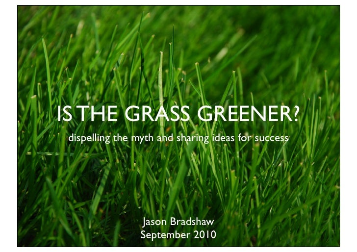 IS THE GRASS GREENER? dispelling the myth and sharing ideas for success                     Jason Bradshaw                ...