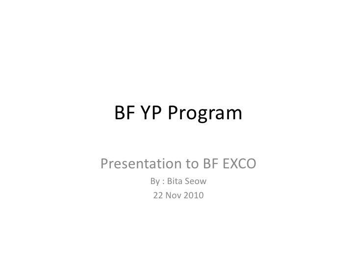 BF YP ProgramPresentation to BF EXCO       By : Bita Seow        22 Nov 2010