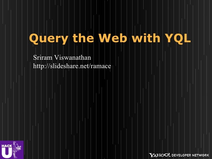 Query the Web with YQLSriram Viswanathanhttp://slideshare.net/ramace