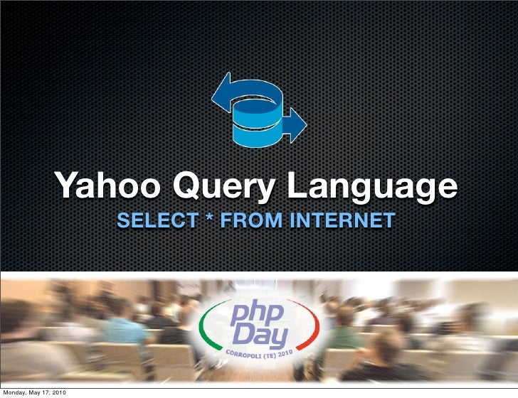 Yahoo Query Language                        SELECT * FROM INTERNET     Monday, May 17, 2010