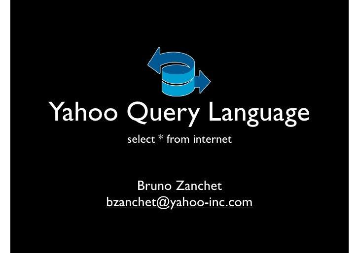 Yahoo Query Language        select * from internet            Bruno Zanchet     bzanchet@yahoo-inc.com