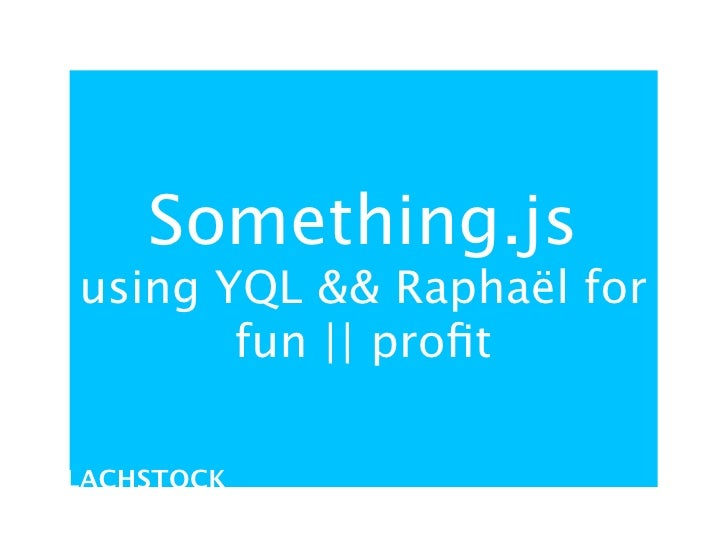 Something.js using YQL && Raphaël for        fun || profit  LACHSTOCK