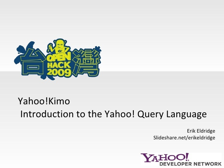 Erik Eldridge Slideshare.net/erikeldridge Yahoo!Kimo  Introduction to the Yahoo! Query Language