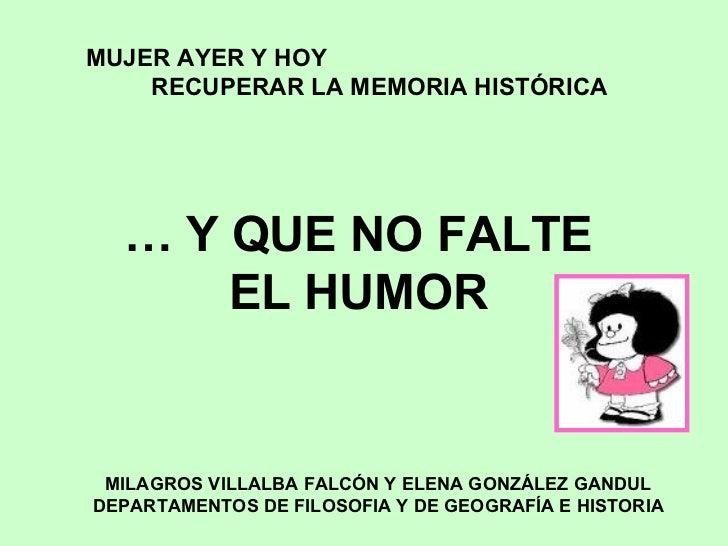 MUJER AYER Y HOY    RECUPERAR LA MEMORIA HISTÓRICA  … Y QUE NO FALTE      EL HUMOR MILAGROS VILLALBA FALCÓN Y ELENA GONZÁL...