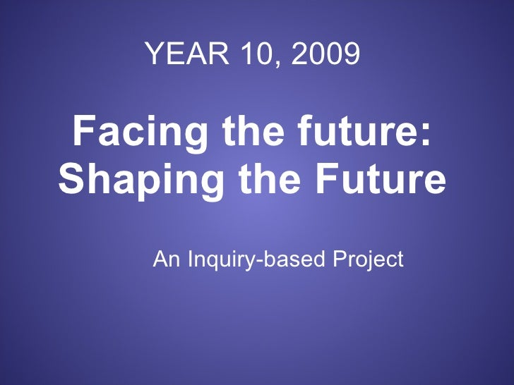 YEAR 10, 2009 Facing the future: Shaping the Future An Inquiry-based Project