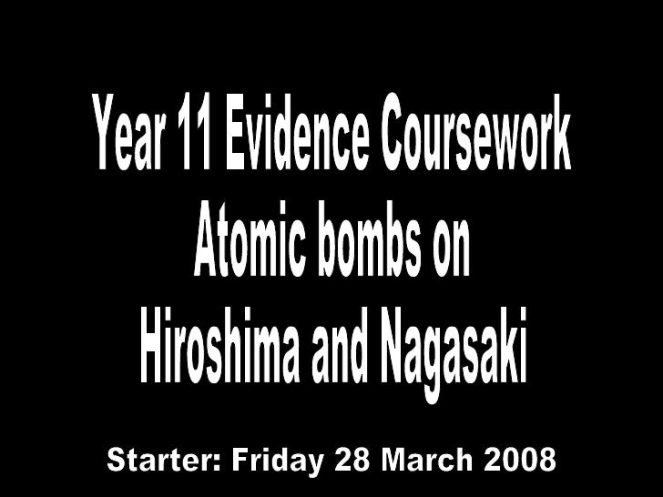 Year 11 Evidence Coursework Atomic bombs on Hiroshima and Nagasaki Friday 28 March 2008 Starter: Friday 28 March 2008