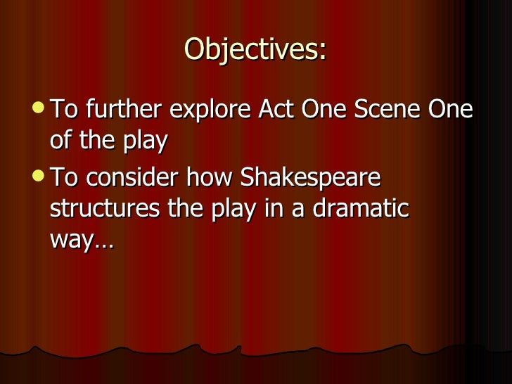 Objectives: <ul><li>To further explore Act One Scene One of the play </li></ul><ul><li>To consider how Shakespeare structu...