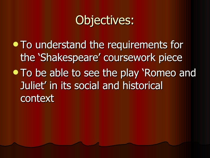 Objectives: <ul><li>To understand the requirements for the 'Shakespeare' coursework piece </li></ul><ul><li>To be able to ...