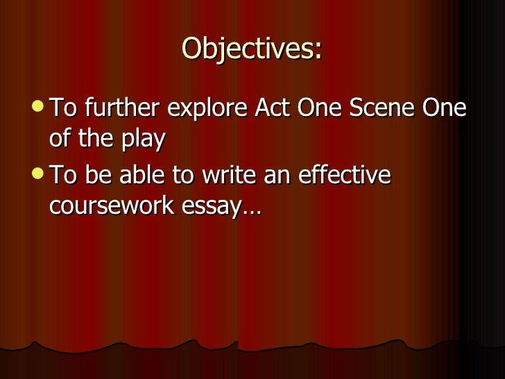Objectives: <ul><li>To further explore Act One Scene One of the play </li></ul><ul><li>To be able to write an effective co...