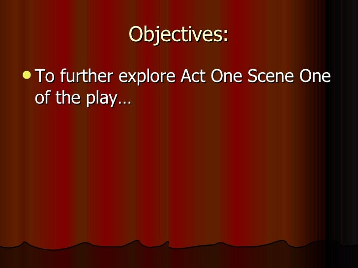 Objectives: <ul><li>To further explore Act One Scene One of the play… </li></ul>