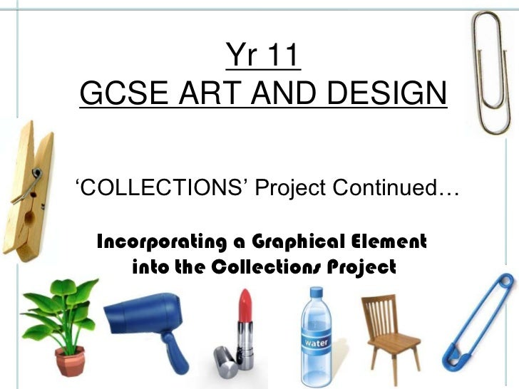 Yr 11GCSE ART AND DESIGN'COLLECTIONS' Project Continued… Incorporating a Graphical Element    into the Collections Project