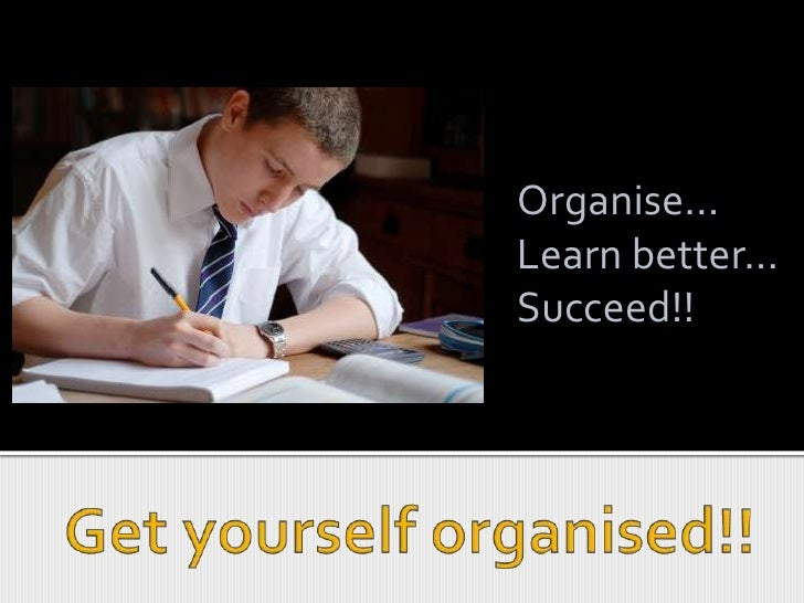 Organise...<br />Learn better...<br />Succeed!!<br />Get yourself organised!!<br />