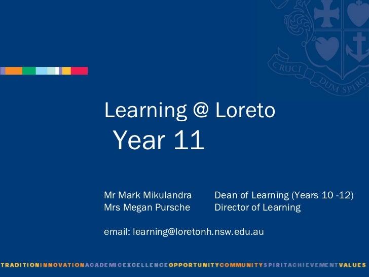 Learning @ Loreto  Year 11Mr Mark Mikulandra      Dean of Learning (Years 10 -12)Mrs Megan Pursche       Director of Learn...