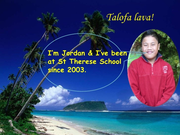 Talofa lava!  I'm Jordan & I've been at St Therese School since 2003 .