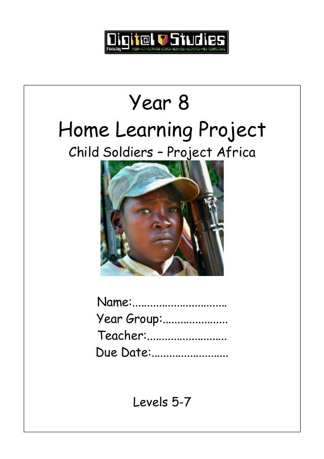 Year 8 Home Learning Project Child Soldiers – Project Africa Name:................................ Year Group:...............