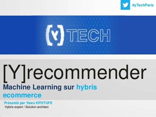 1 #yTechParis Machine Learning sur hybris ecommerce [Y]recommender Présenté par Yawo KPOTUFE Hybris expert / Solution arch...