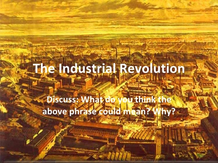 The Industrial Revolution Discuss: What do you think the above phrase could mean? Why?